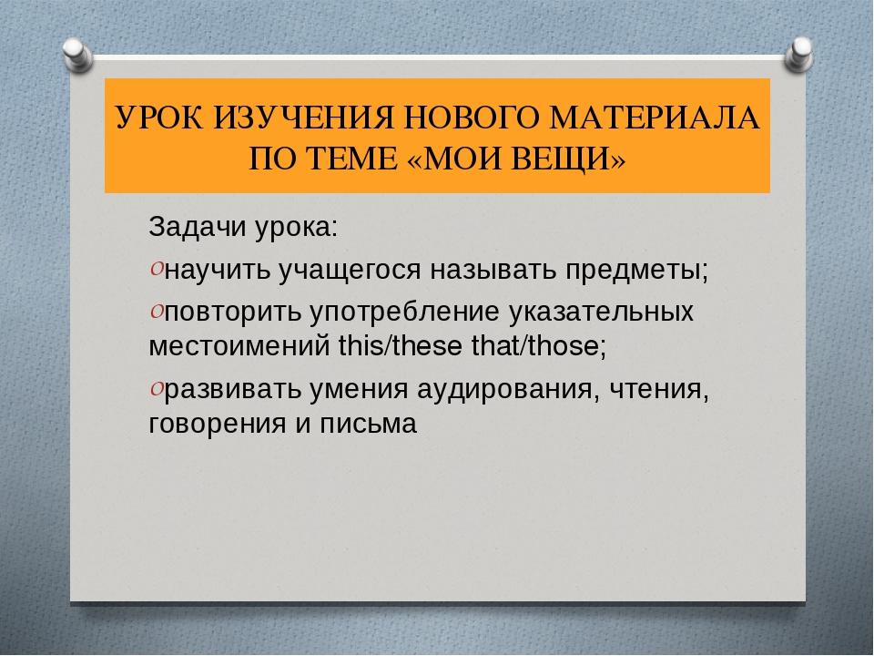 УРОК ИЗУЧЕНИЯ НОВОГО МАТЕРИАЛА ПО ТЕМЕ «МОИ ВЕЩИ» Задачи урока: научить учаще...
