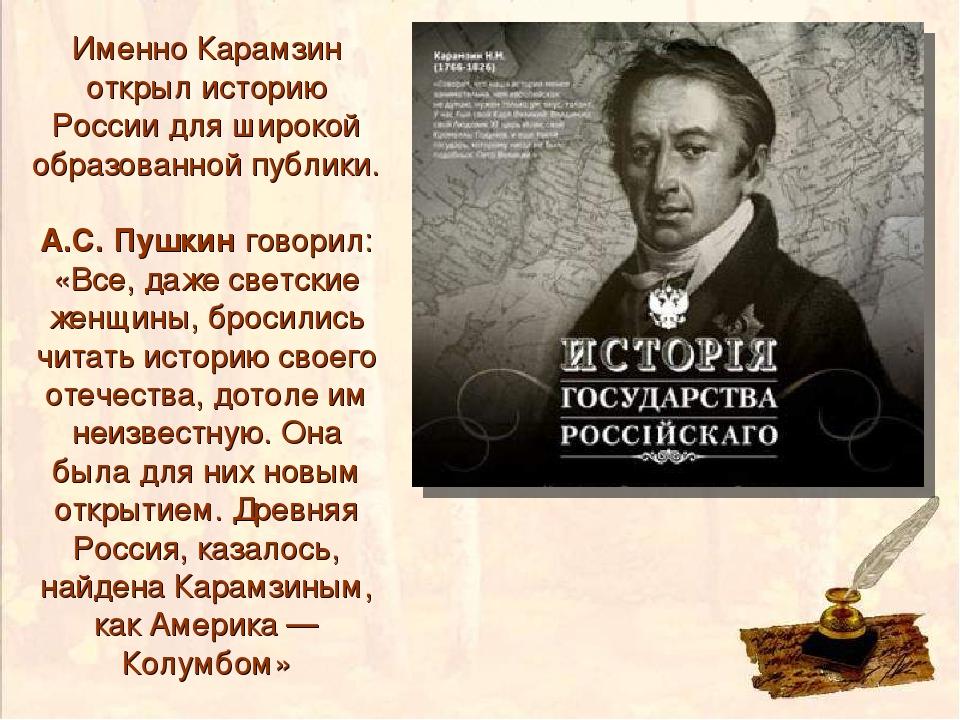 Именно Карамзин открыл историю России для широкой образованной публики. А.С....