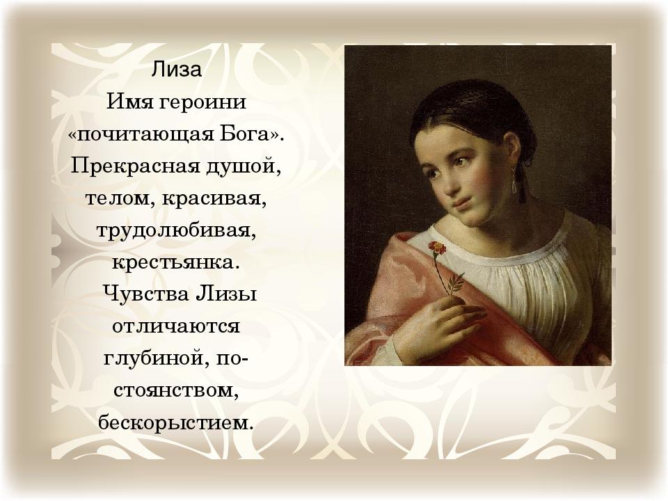 Лиза Имя героини «почитающая Бога». Прекрасная душой, телом, красивая, трудол...