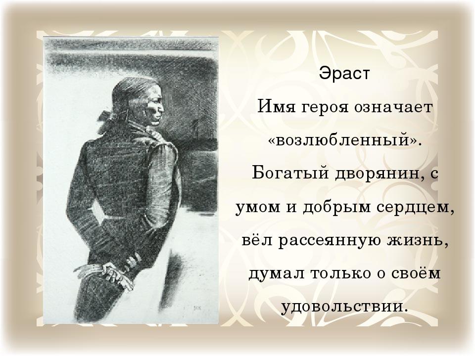Эраст Имя героя означает «возлюбленный». Богатый дворянин, с умом и добрым се...