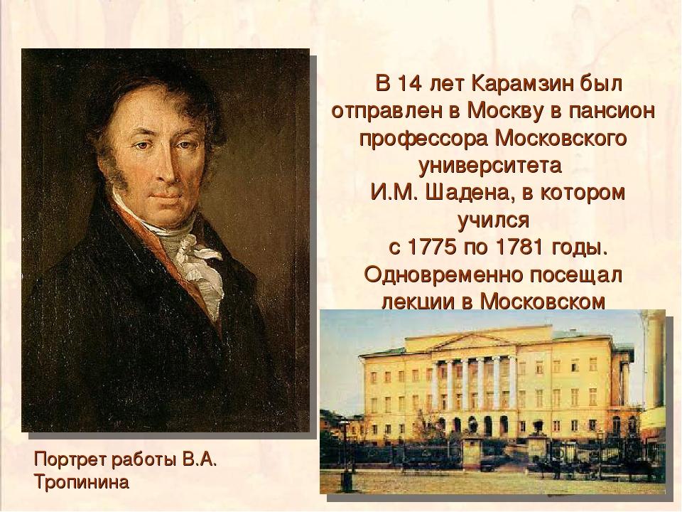 Портрет работы В.А. Тропинина В 14 лет Карамзин был отправлен в Москву в панс...
