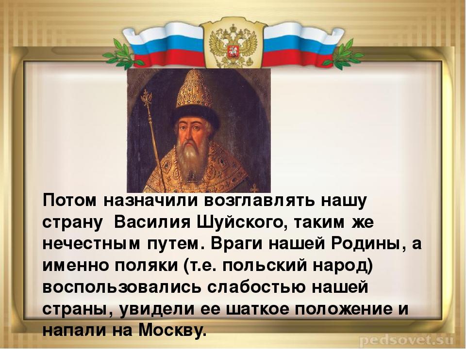 Потом назначили возглавлять нашу страну Василия Шуйского, таким же нечестным...