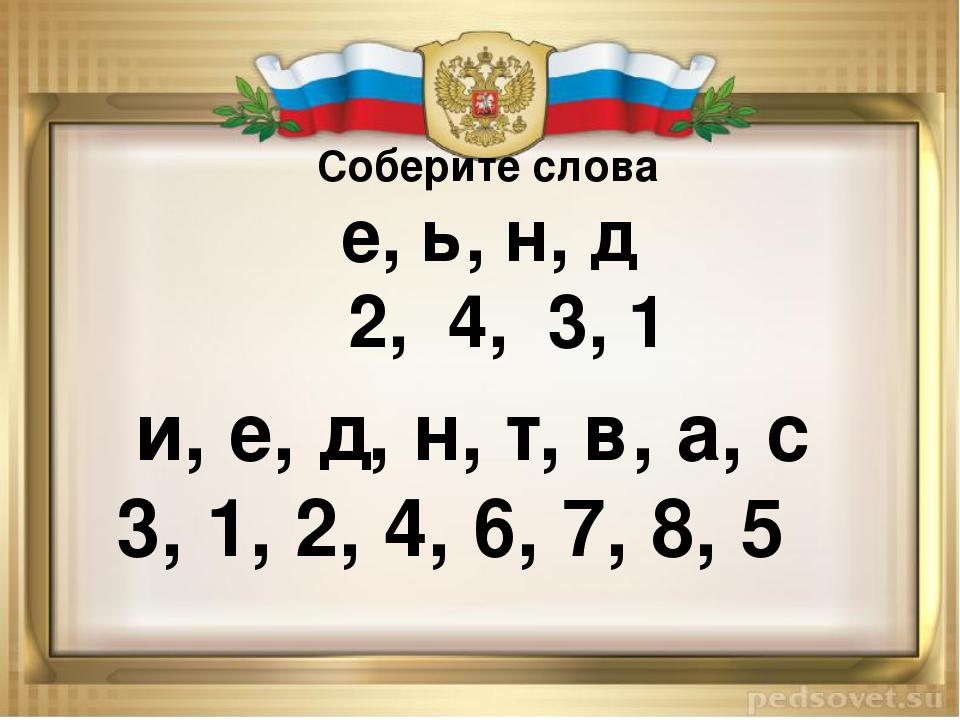 Соберите слова е, ь, н, д 2, 4, 3, 1 и, е, д, н, т, в, а, с 3, 1, 2, 4, 6, 7...