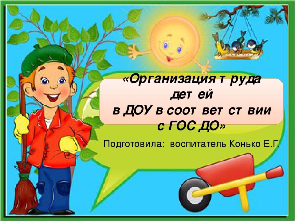 «Организация труда детей в ДОУ в соответствии с ГОС ДО» Подготовила: воспита...