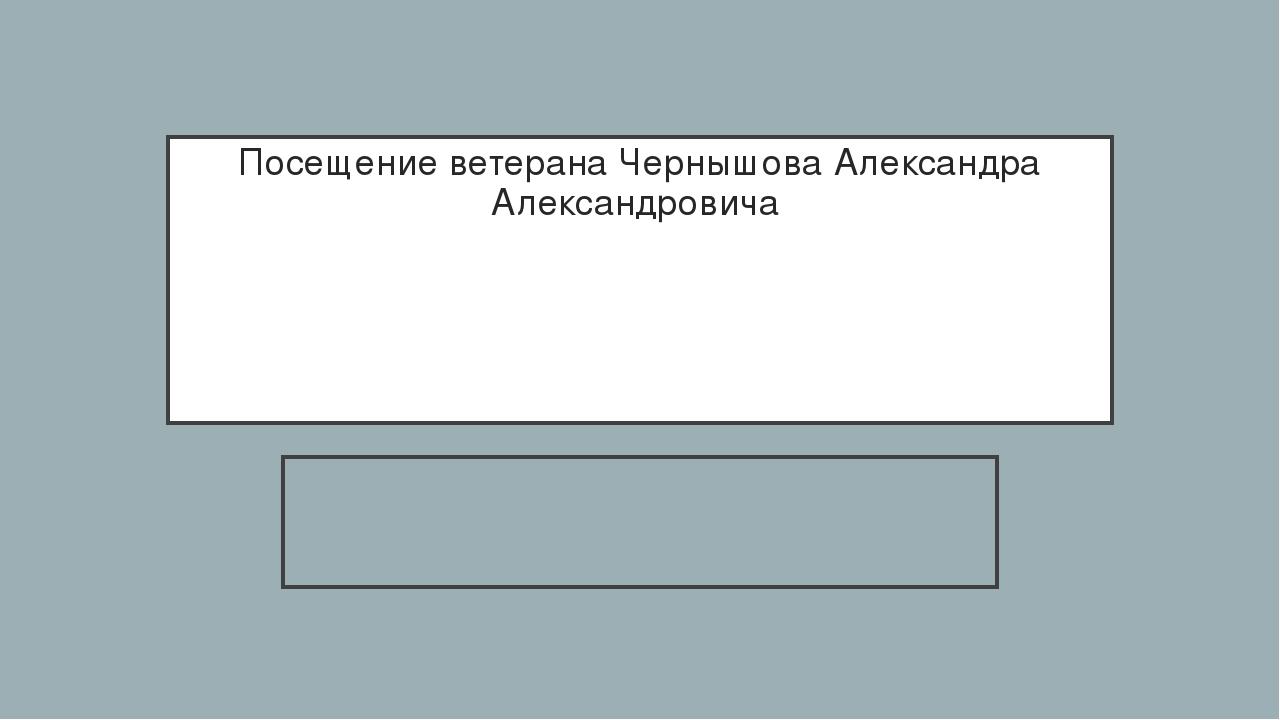 Посещение ветерана Чернышова Александра Александровича