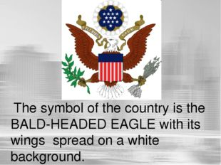 The symbol of the country is the BALD-HEADED EAGLE with its wings spread on