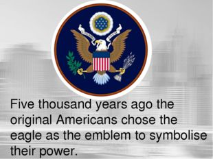 Five thousand years ago the original Americans chose the eagle as the emblem