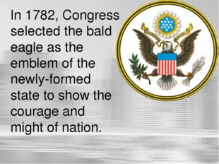 In 1782, Congress selected the bald eagle as the emblem of the newly-formed