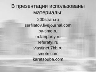 В презентации использованы материалы: 200stran.ru serfilatov.livejournal.com