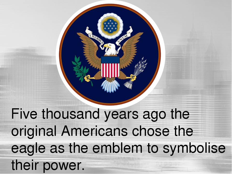 Five thousand years ago the original Americans chose the eagle as the emblem...
