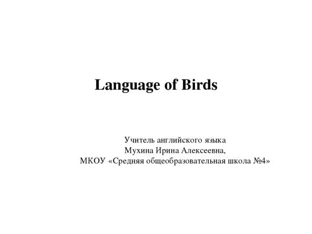 Language of Birds Учитель английского языка Мухина Ирина Алексеевна, МКОУ «Ср...