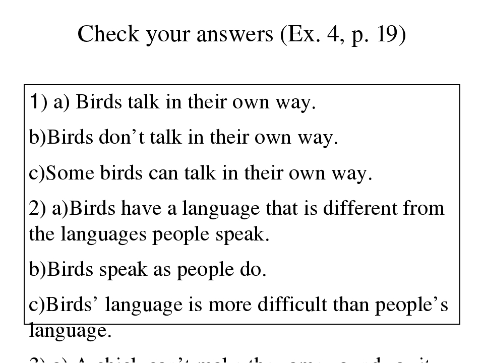 Сheck your answers (Ex. 4, p. 19) 1) a) Birds talk in their own way. b)Birds...