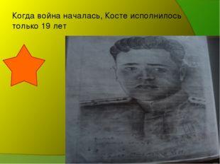 Когда война началась, Косте исполнилось только 19 лет