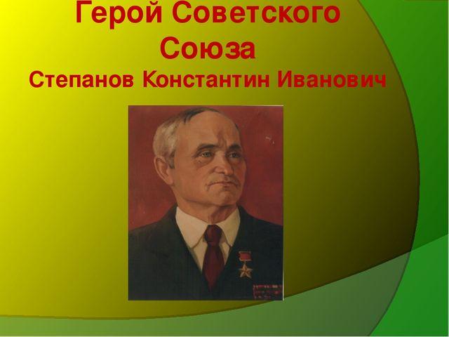Герой Советского Союза Степанов Константин Иванович