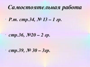 Самостоятельная работа Р.т. стр.34, № 13 – 1 гр. стр.36, №20 – 2 гр. cтр.39,