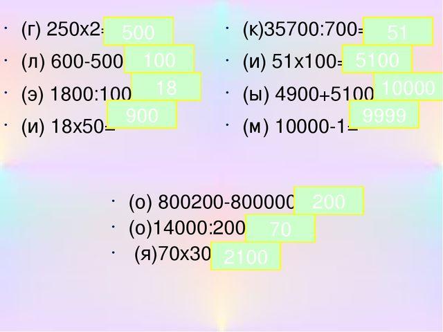 (г) 250х2= (л) 600-500= (э) 1800:100= (и) 18х50= (к)35700:700= (и) 51х100= (ы...