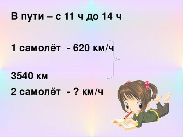 В пути – с 11 ч до 14 ч 1 самолёт - 620 км/ч 3540 км 2 самолёт - ? км/ч