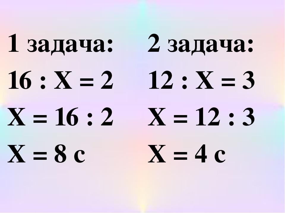 1 задача: 16 : Х = 2 Х = 16 : 2 Х = 8 с 2 задача: 12 : Х = 3 Х = 12 : 3 Х = 4 с