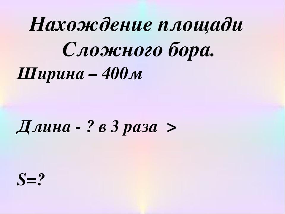 Нахождение площади Сложного бора. Ширина – 400м Длина - ? в 3 раза > S=?