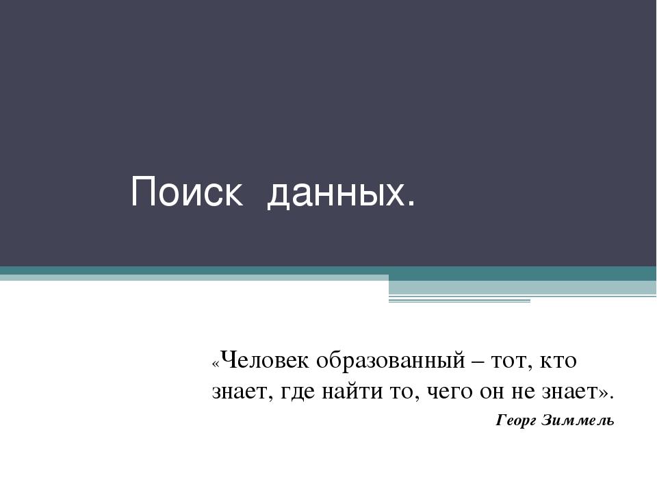 Поиск данных. «Человек образованный – тот, кто знает, где найти то, чего он н...