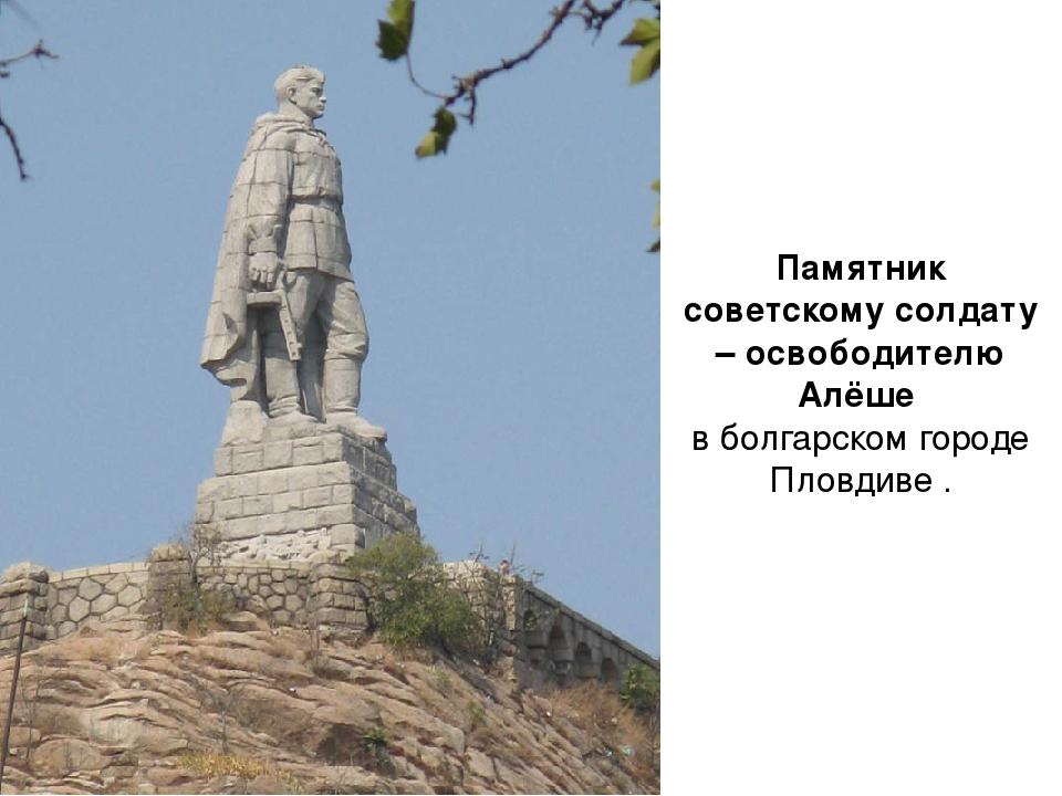 Памятник советскому солдату – освободителю Алёше в болгарском городе Пловдиве .