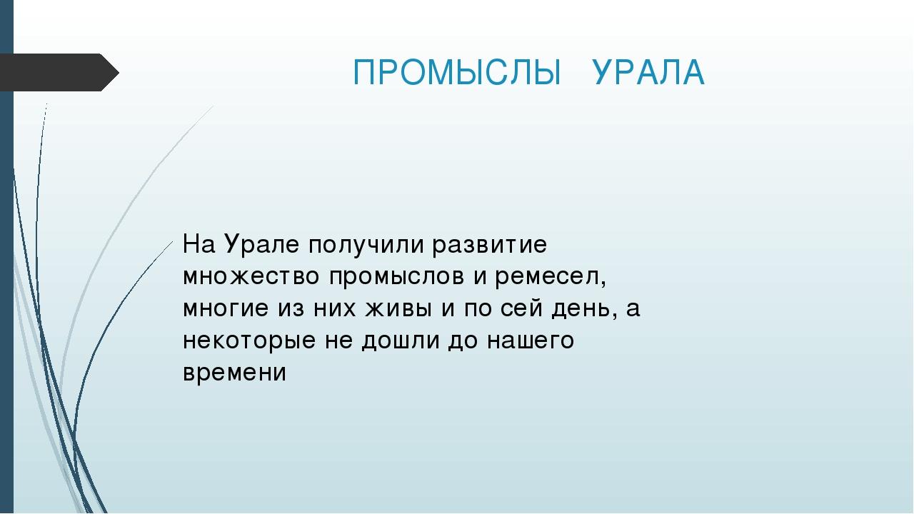 ПРОМЫСЛЫ УРАЛА На Урале получили развитие множество промыслов и ремесел, мног...
