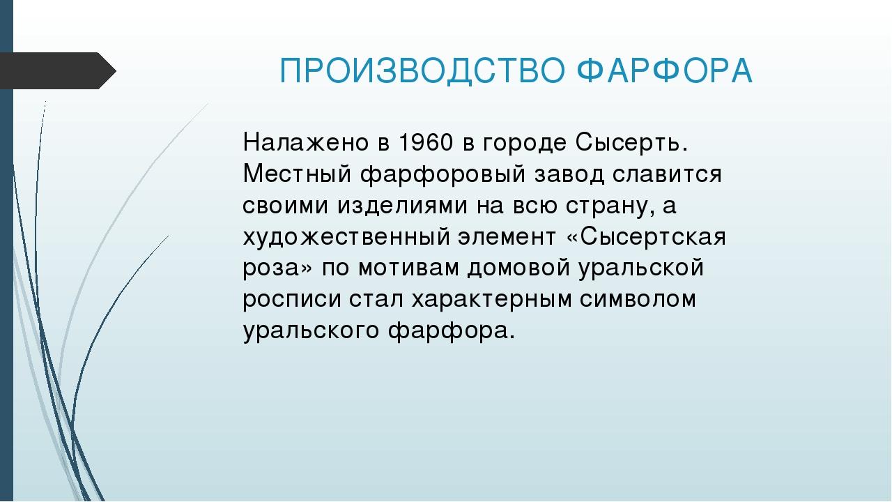 ПРОИЗВОДСТВО ФАРФОРА Налажено в 1960 в городе Сысерть. Местный фарфоровый зав...