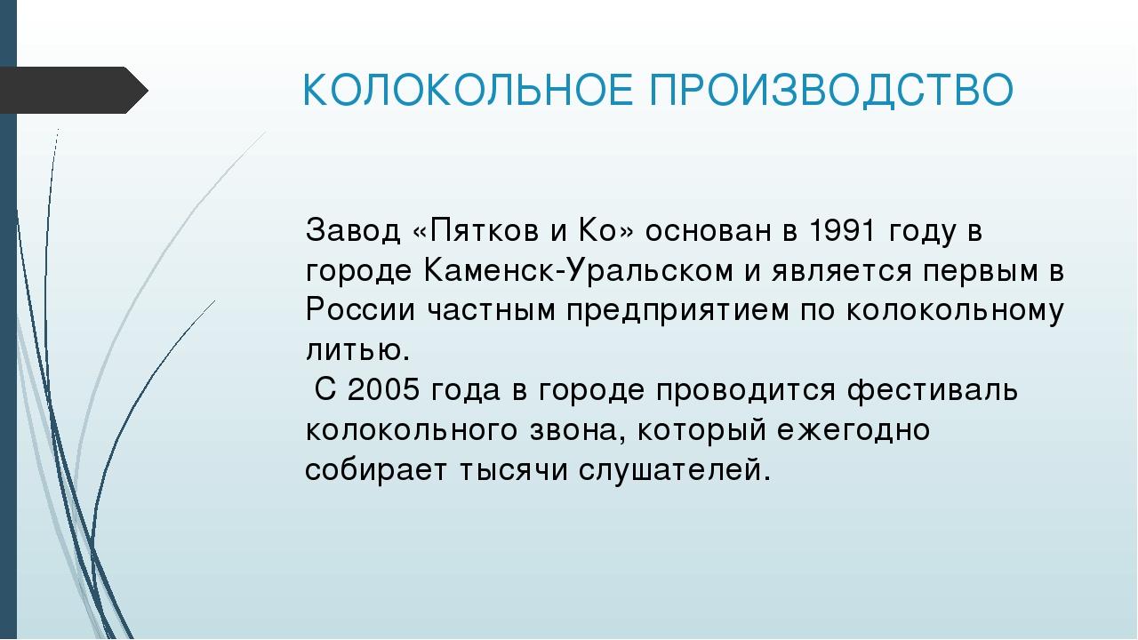 КОЛОКОЛЬНОЕ ПРОИЗВОДСТВО Завод «Пятков и Ко» основан в 1991 году в городе Кам...