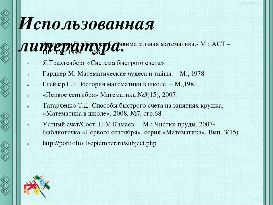Использованная литература: Арутюнян Е., Левитас Г. Занимательная математика.-...