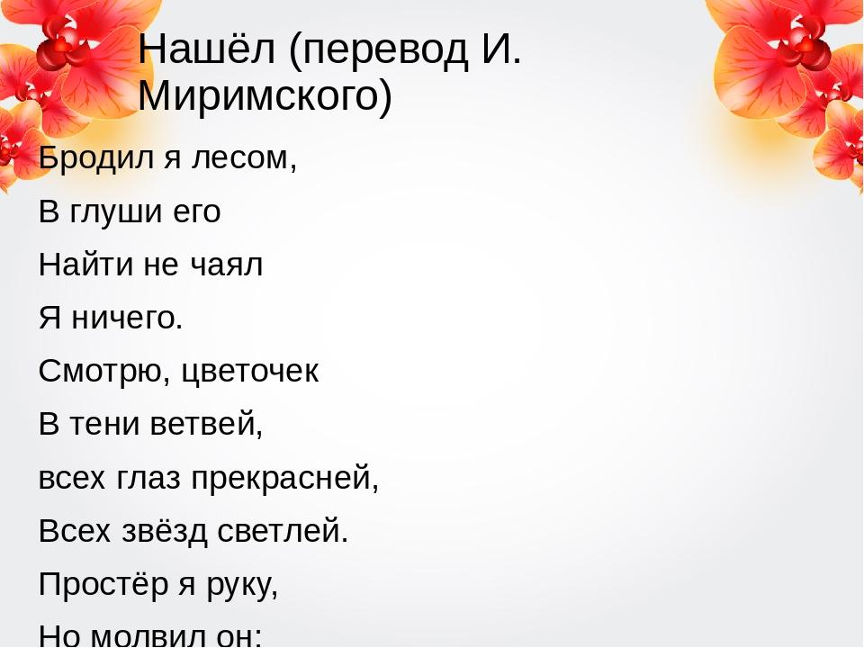 Нашёл (перевод И. Миримского) Бродил я лесом, В глуши его Найти не чаял Я нич...