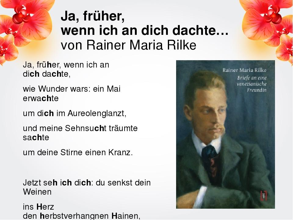 Ja, früher, wenn ich an dich dachte… von Rainer Maria Rilke Ja, früher, wenn...