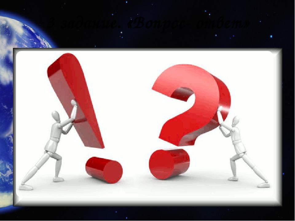 3 задание. «Вопрос- ответ»