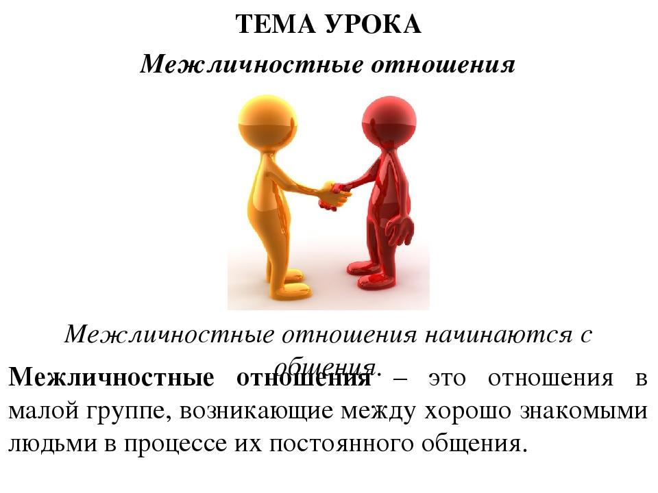 ТЕМА УРОКА Межличностные отношения Межличностные отношения начинаются с обще...