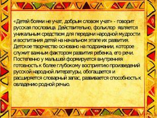 Заключение. .  «Детей боями не учат, добрым словом учат» - говорит русская п