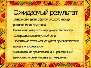 Ожидаемый результат Знакомство детей с бытом русского народа, расширение их к