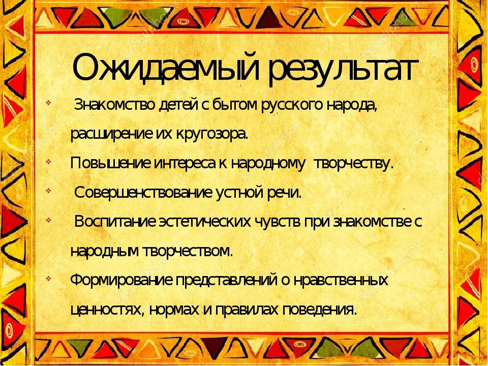 Ожидаемый результат Знакомство детей с бытом русского народа, расширение их к...