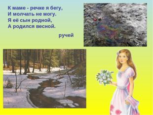 К маме - речке я бегу, И молчать не могу. Я её сын родной, А родился весной.