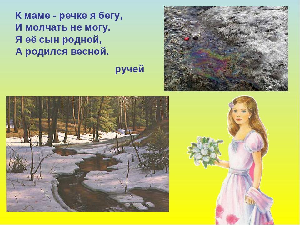 К маме - речке я бегу, И молчать не могу. Я её сын родной, А родился весной....