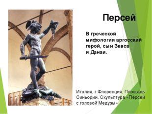 Вгреческой мифологии аргосский герой, сын Зевса иДанаи. Персей Италия, г.Фл