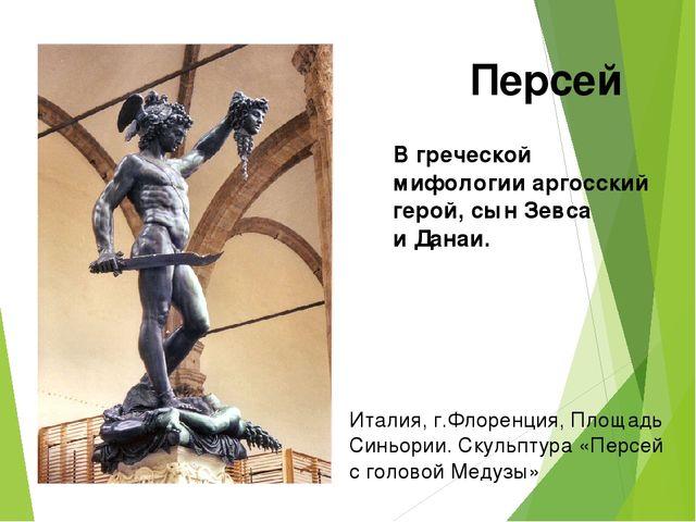 Вгреческой мифологии аргосский герой, сын Зевса иДанаи. Персей Италия, г.Фл...