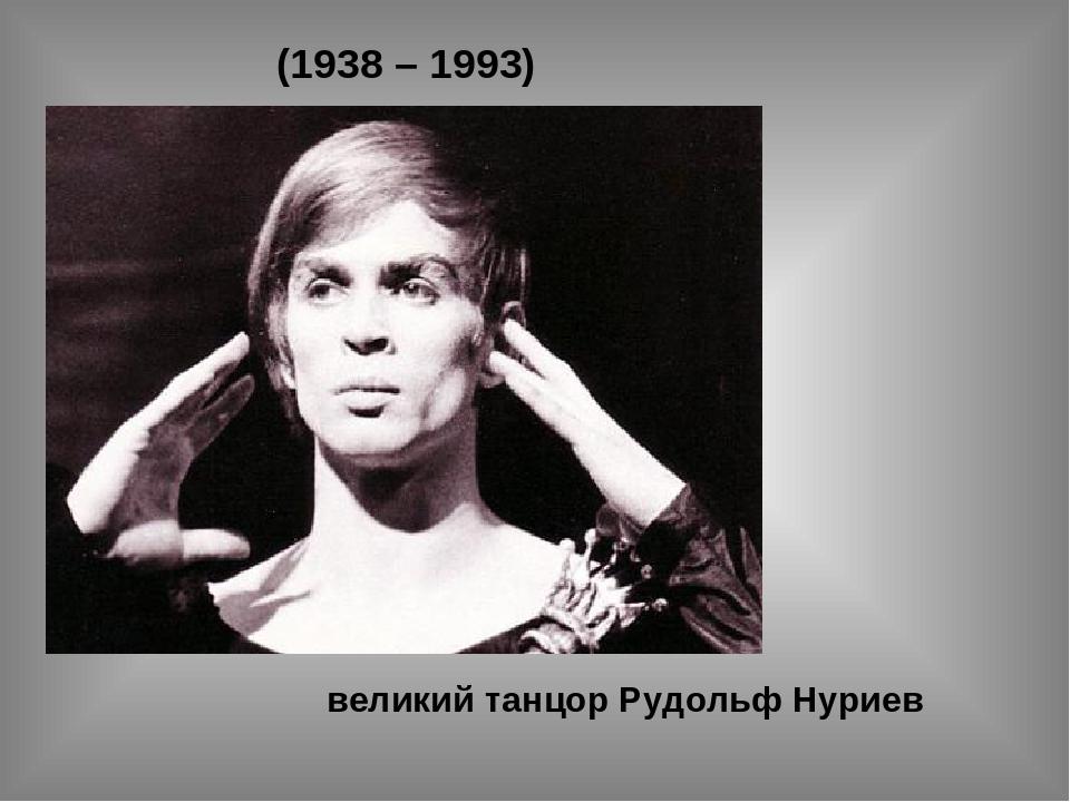 (1938 – 1993) великий танцор Рудольф Нуриев