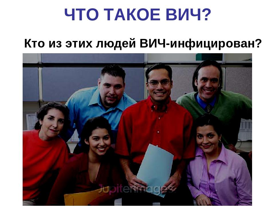 ЧТО ТАКОЕ ВИЧ? Кто из этих людей ВИЧ-инфицирован?