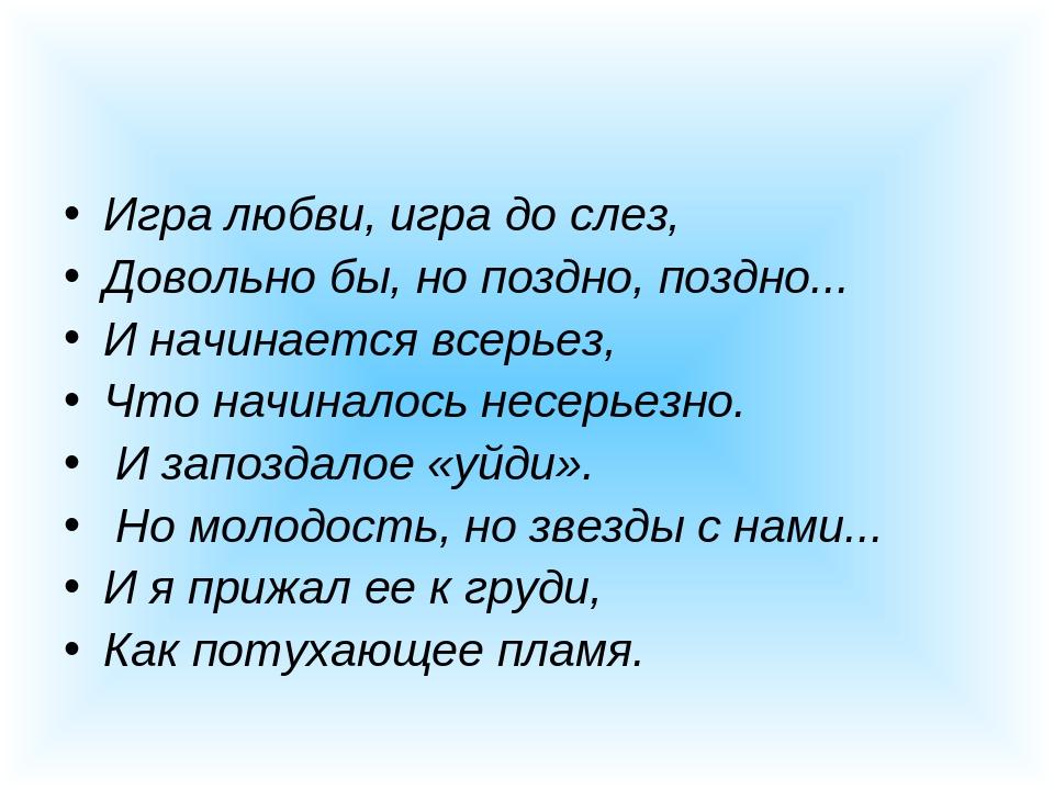 Игра любви, игра до слез, Довольно бы, но поздно, поздно... И начинается всер...