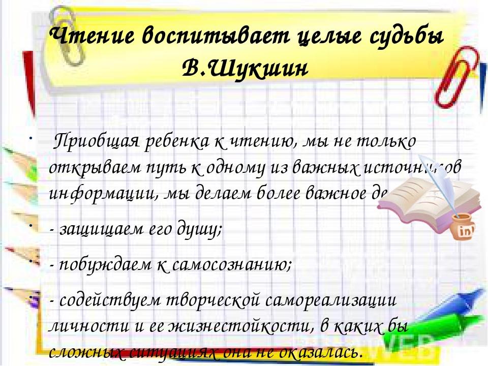 Чтение воспитывает целые судьбы В.Шукшин Приобщая ребенка к чтению, мы не тол...
