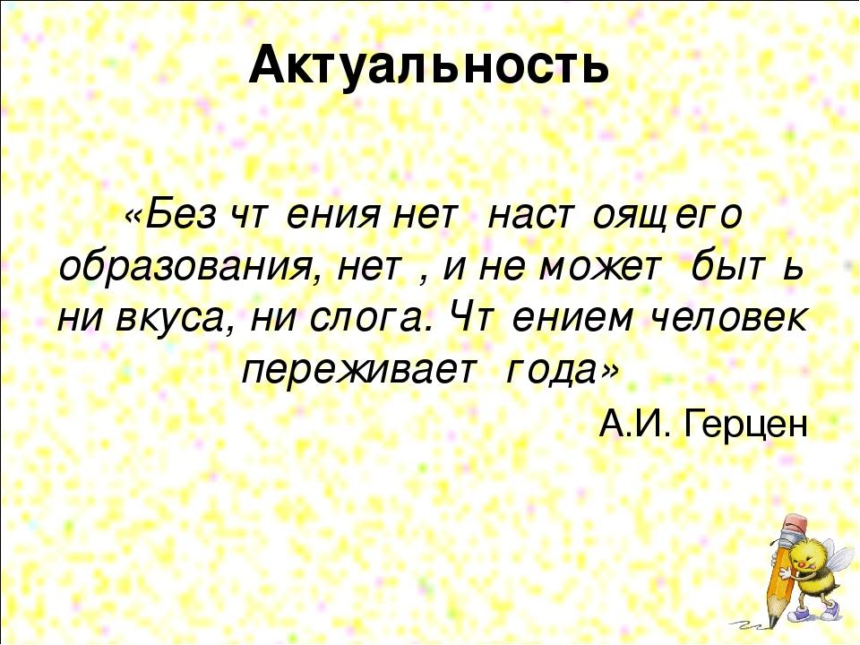 Актуальность «Без чтения нет настоящего образования, нет, и не может быть ни...