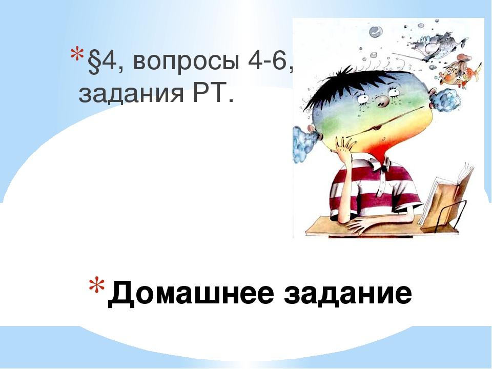 Домашнее задание §4, вопросы 4-6, задания РТ.