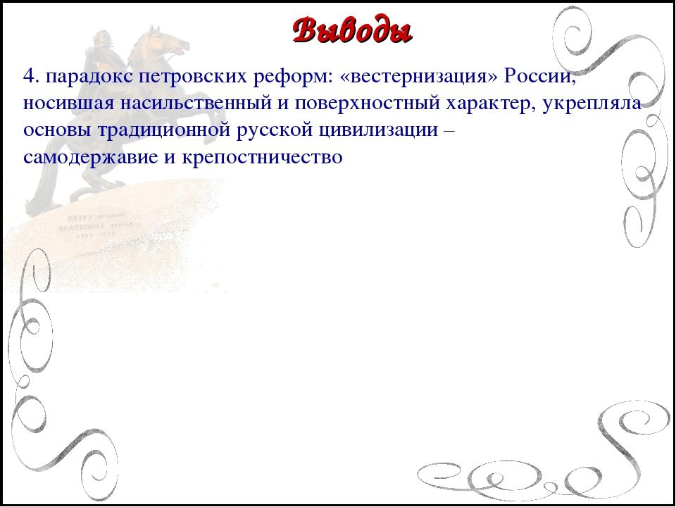 Выводы 4. парадокс петровских реформ: «вестернизация» России, носившая насил...