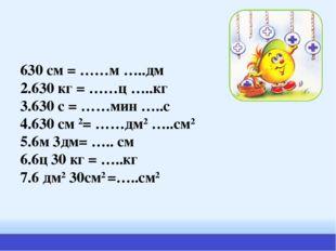 630 см = ……м …..дм 2.630 кг = ……ц …..кг 3.630 с = ……мин …..с 4.630 см 2= ……дм