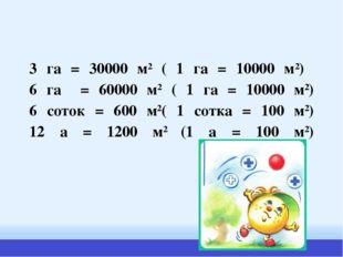 3 га = 30000 м2 ( 1 га = 10000 м2) 6 га = 60000 м2 ( 1 га = 10000 м2) 6 соток
