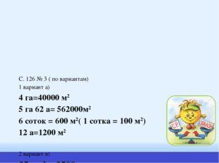 С. 126 № 3 ( по вариантам) 1 вариант а) 4 га=40000 м2 5 га 62 а= 562000м2 6